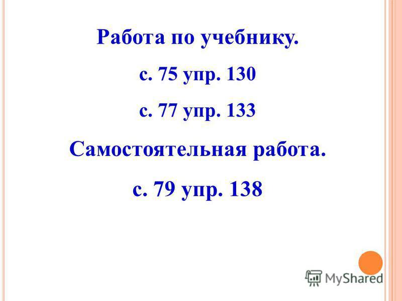 Работа по учебнику. с. 75 упр. 130 с. 77 упр. 133 Самостоятельная работа. с. 79 упр. 138