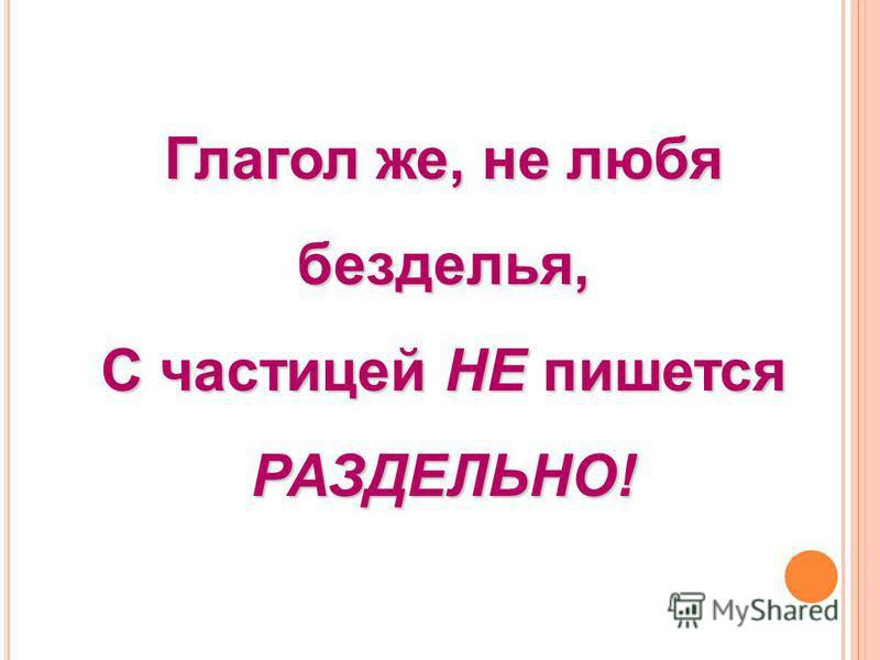 Глагол же, не любя безделья, С частицей НЕ пишется РАЗДЕЛЬНО!