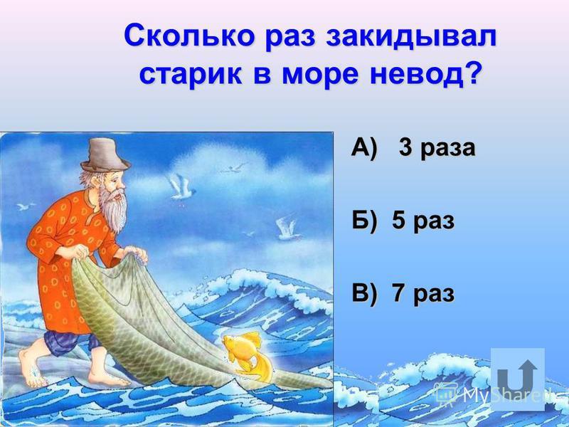 Сколько раз закидывал старик в море невод? А) 3 раза А) 3 раза Б) 5 раз Б) 5 раз В) 7 раз В) 7 раз