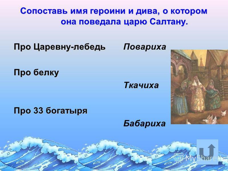 Сопоставь имя героини и дива, о котором она поведала царю Салтану. Про Царевну-лебедь Про белку Про 33 богатыря Повариха Ткачиха Бабариха