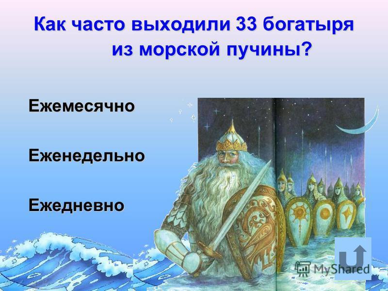 Как часто выходили 33 богатыря из морской пучины? Ежемесячно Ежемесячно Еженедельно Еженедельно Ежедневно Ежедневно