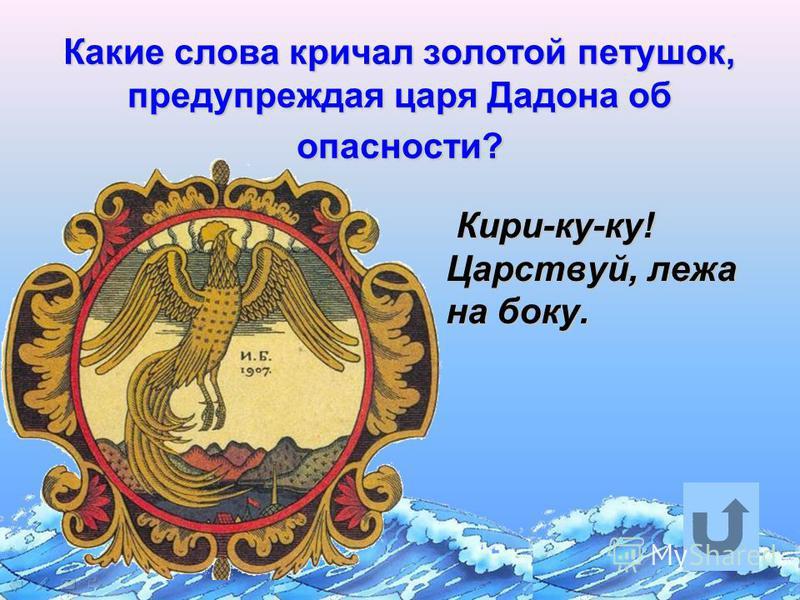 Какие слова кричал золотой петушок, предупреждая царя Дадона об опасности? Кири-ку-ку! Царствуй, лежа на боку. Кири-ку-ку! Царствуй, лежа на боку.