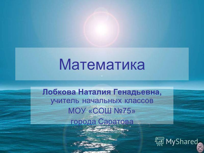 Математика Лобкова Наталия Генадьевна, учитель начальных классов МОУ «СОШ 75» города Саратова