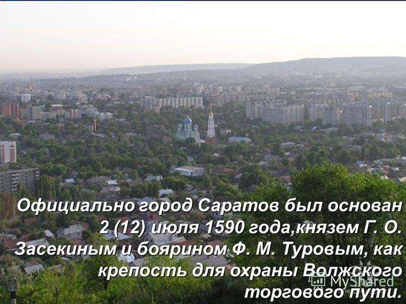 Официально город Саратов был основан 2 (12) июля 1590 года,князем Г. О. Засекиным и боярином Ф. М. Туровым, как крепость для охраны Волжского торгового пути.