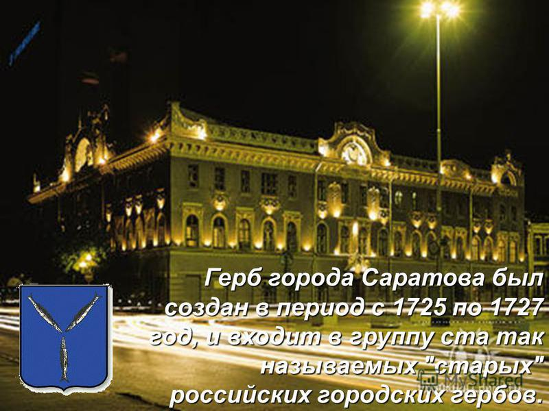 Герб города Саратова был создан в период с 1725 по 1727 год, и входит в группу ста так называемых старых российских городских гербов.