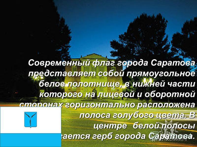 Современный флаг города Саратова представляет собой прямоугольное белое полотнище, в нижней части которого на лицевой и оборотной сторонах горизонтально расположена полоса голубого цвета. В центре белой полосы располагается герб города Саратова.