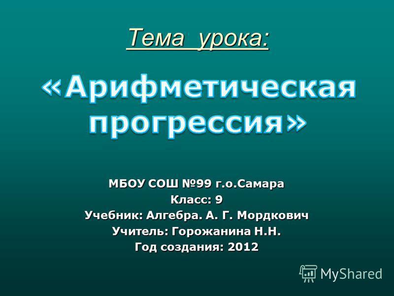 Тема урока: МБОУ СОШ 99 г.о.Самара Класс: 9 Учебник: Алгебра. А. Г. Мордкович Учитель: Горожанина Н.Н. Год создания: 2012