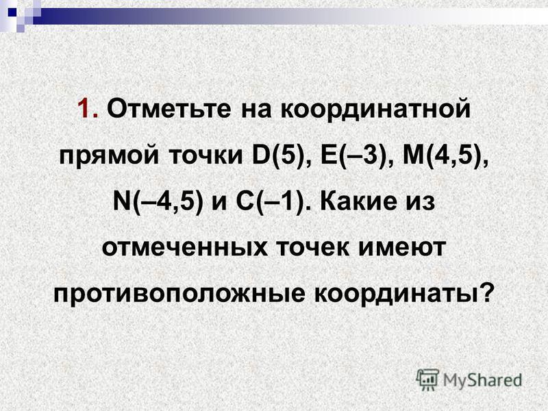 1. Отметьте на координатной прямой точки D(5), Е(–3), М(4,5), N(–4,5) и С(–1). Какие из отмеченных точек имеют противоположные координаты?