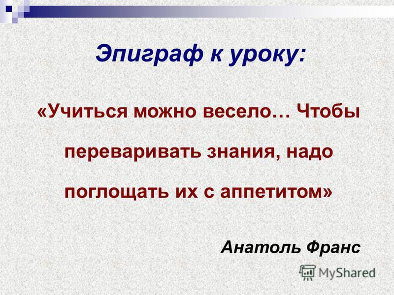 Эпиграф к уроку: «Учиться можно весело… Чтобы переваривать знания, надо поглощать их с аппетитом» Анатоль Франс