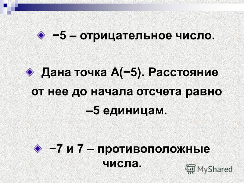 5 – отрицательное число. Дана точка А(5). Расстояние от нее до начала отсчета равно –5 единицам. 7 и 7 – противоположные числа.
