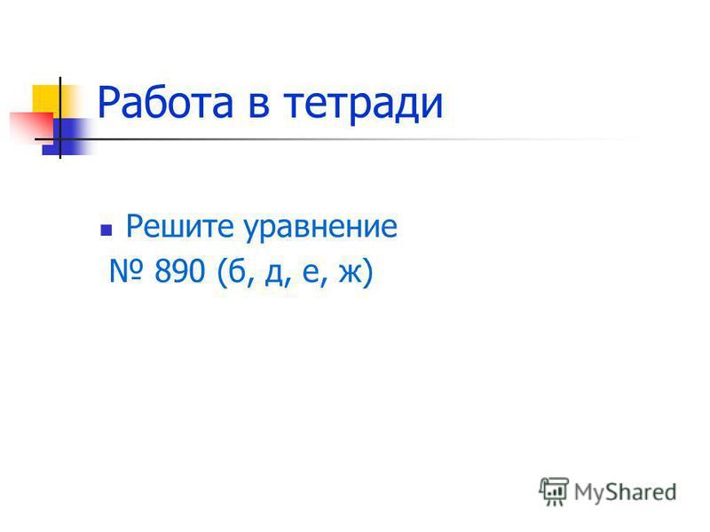 Работа в тетради Решите уравнение 890 (б, д, е, ж)