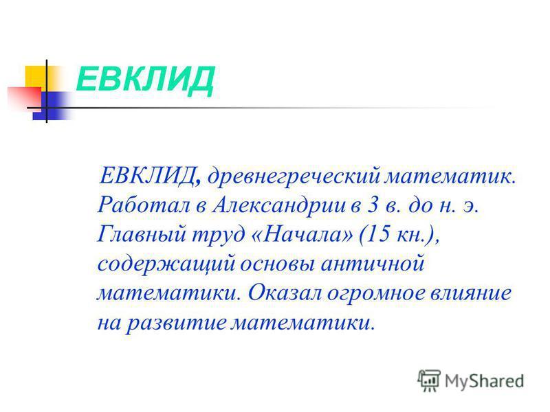 ЕВКЛИД ЕВКЛИД, древнегреческий математик. Работал в Александрии в 3 в. до н. э. Главный труд «Начала» (15 кн.), содержащий основы античной математики. Оказал огромное влияние на развитие математики.