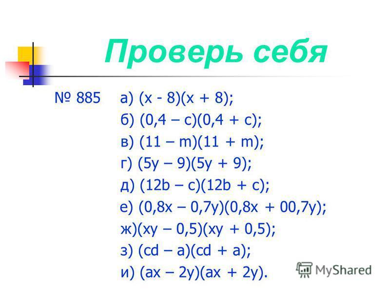 Проверь себя 885 а) (х - 8)(х + 8); б) (0,4 – с)(0,4 + с); в) (11 – m)(11 + m); г) (5 у – 9)(5 у + 9); д) (12b – с)(12b + с); е) (0,8 х – 0,7 у)(0,8 х + 00,7 у); ж)(ху – 0,5)(ху + 0,5); з) (cd – а)(cd + а); и) (ах – 2 у)(ах + 2 у).