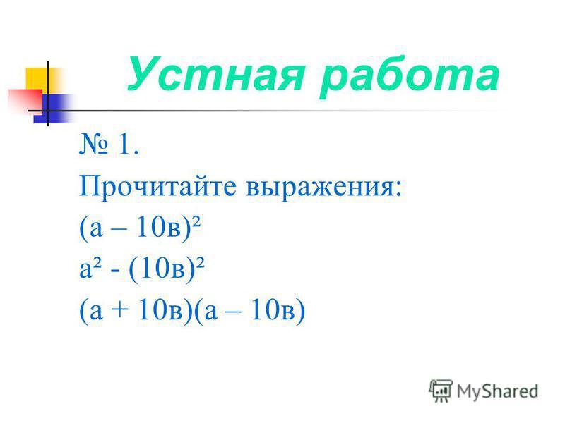 Устная работа 1. Прочитайте выражения: (а – 10 в)² а² - (10 в)² (а + 10 в)(а – 10 в)