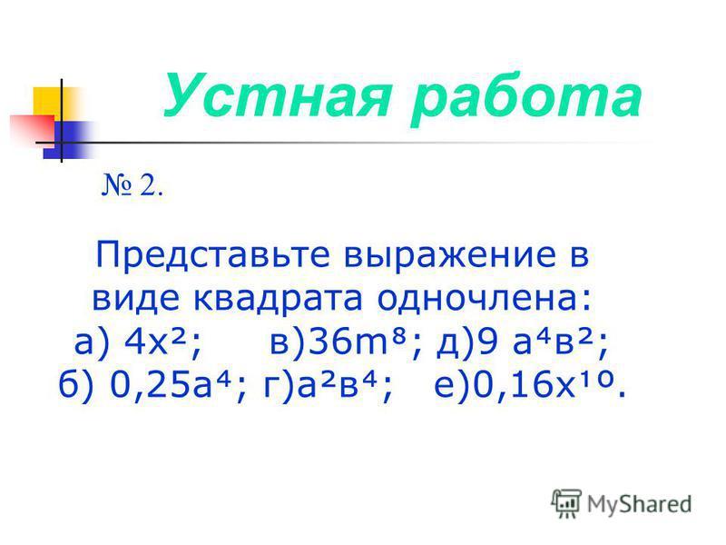 Устная работа 2. Представьте выражение в виде квадрата одночлена: а) 4 х²; в)36m; д)9 ав²; б) 0,25 а; г)а²в; е)0,16 хº.