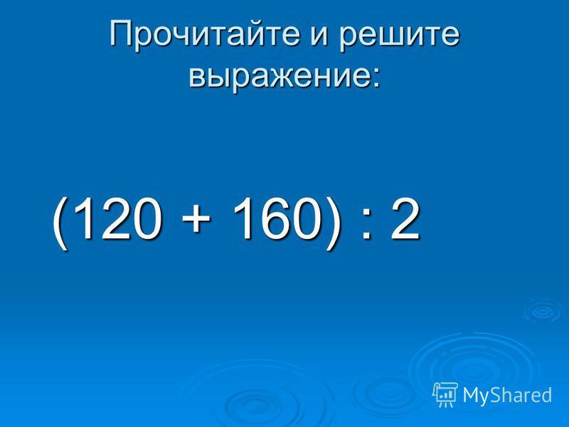Прочитайте и решите выражение: (120 + 160) : 2 (120 + 160) : 2