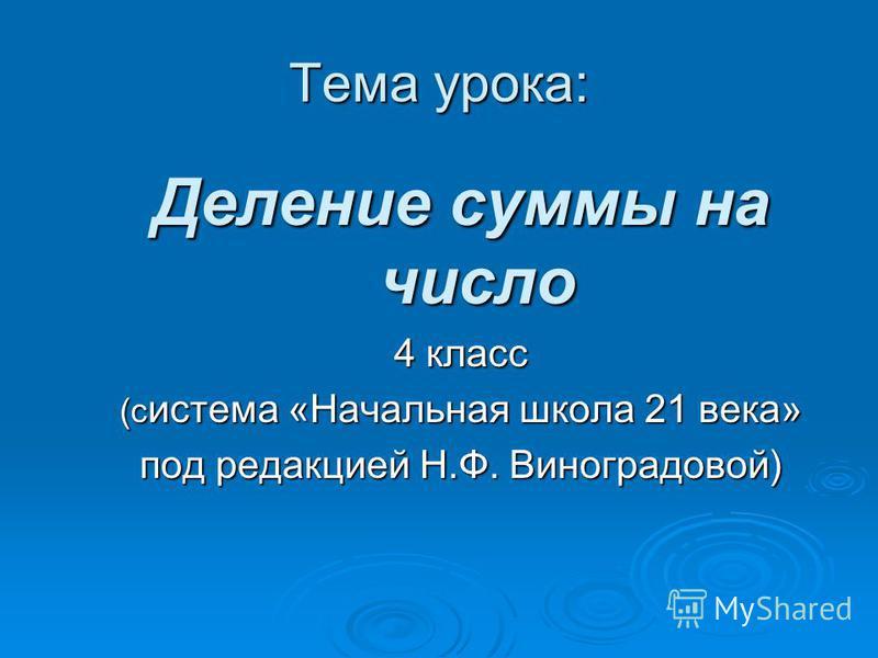 Тема урока: Деление суммы на число 4 класс (система «Начальная школа 21 века» под редакцией Н.Ф. Виноградовой)