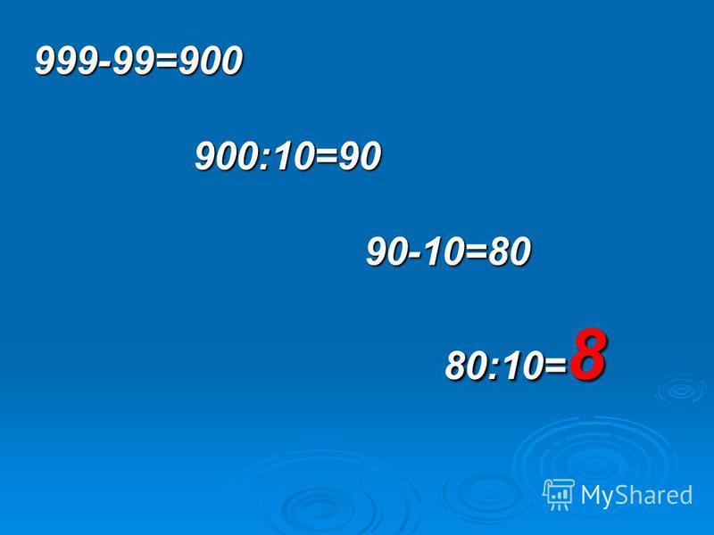 999-99=900 900:10=90 90-10=80 80:10= 8