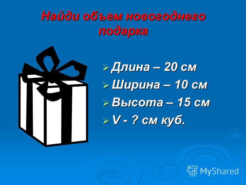 Найди объем новогоднего подарка Длина – 20 см Длина – 20 см Ширина – 10 см Ширина – 10 см Высота – 15 см Высота – 15 см V - ? см куб. V - ? см куб.