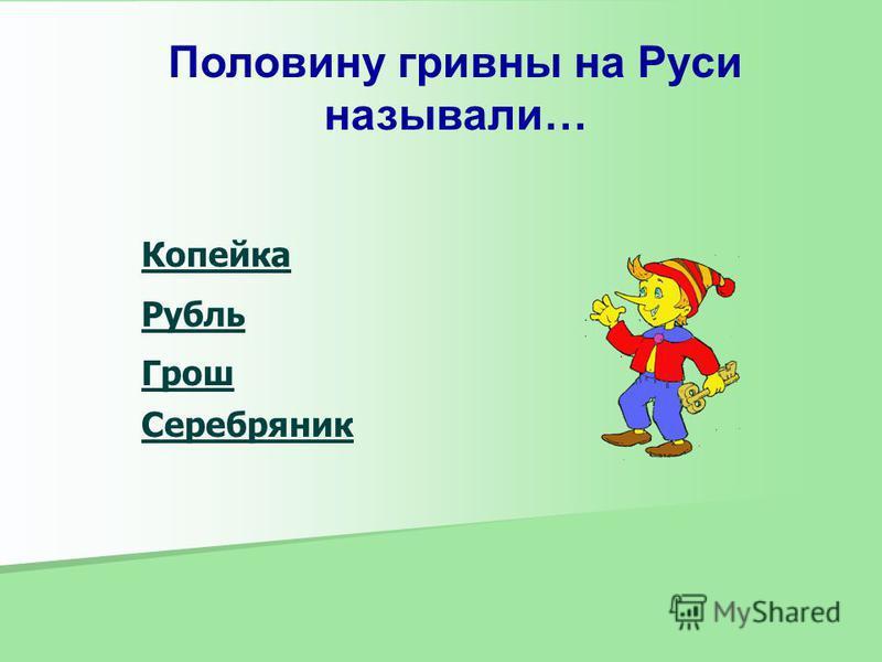 Половину гривны на Руси называли… Копейка Рубль Грош Серебряник