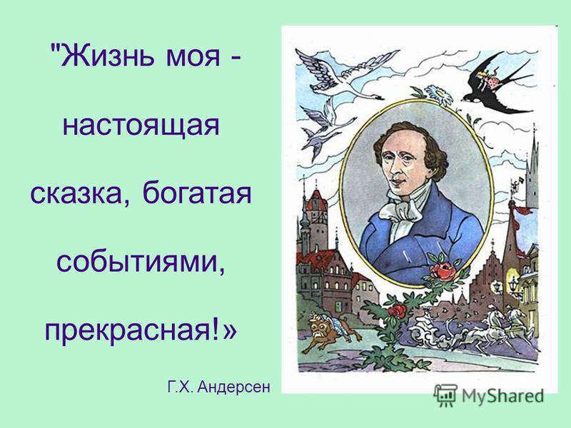 Жизнь моя - настоящая сказка, богатая событиями, прекрасная!» Г.Х. Андерсен