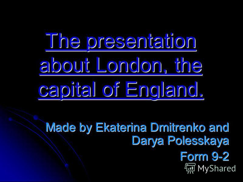 The presentation about London, the capital of England. Made by Ekaterina Dmitrenko and Darya Polesskaya Form 9-2