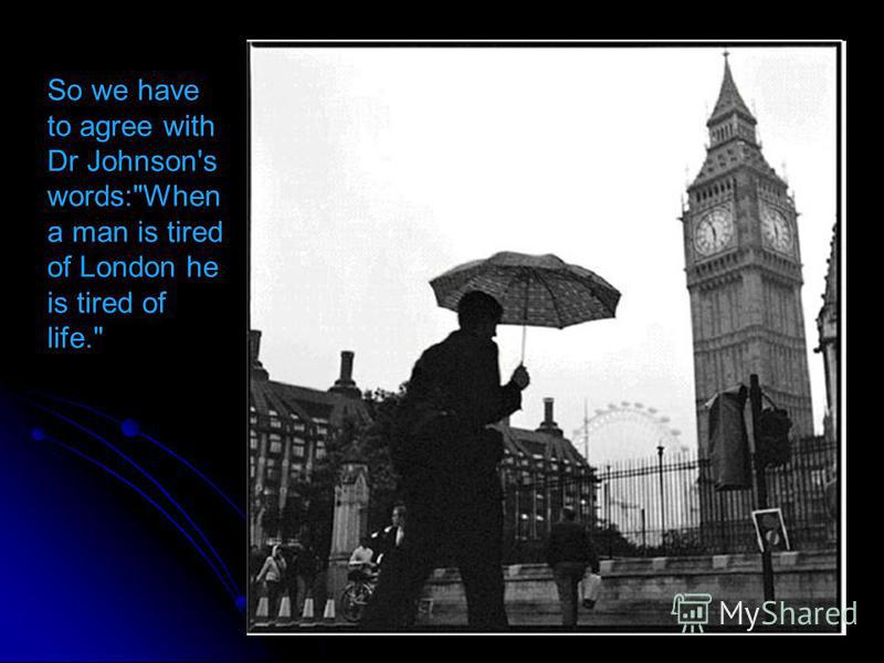 So we have to agree with Dr Johnson's words:When a man is tired of London he is tired of life.