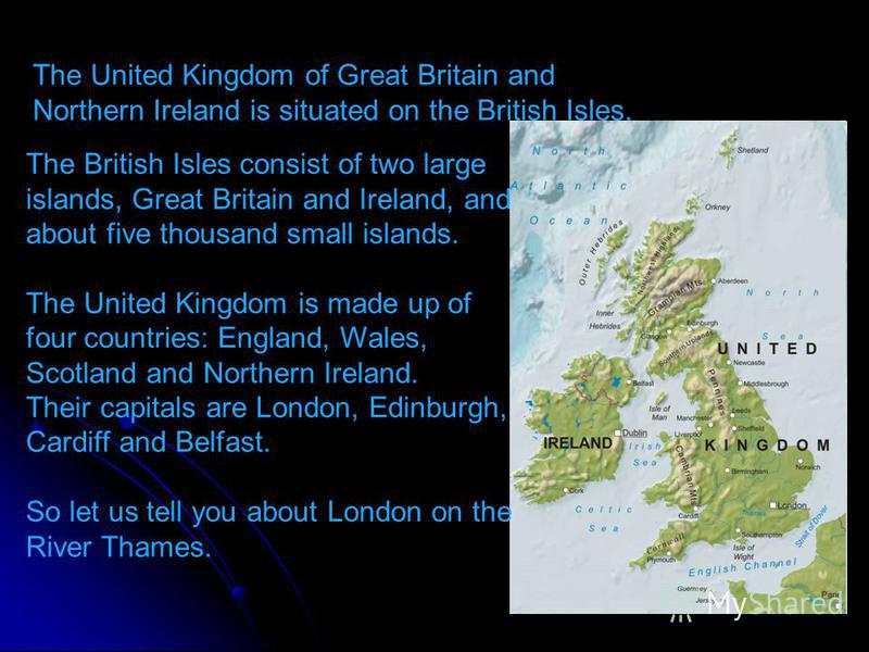 The British Isles consist of two large islands, Great Britain and Ireland, and about five thousand small islands. The United Kingdom is made up of four countries: England, Wales, Scotland and Northern Ireland. Their capitals are London, Edinburgh, Ca