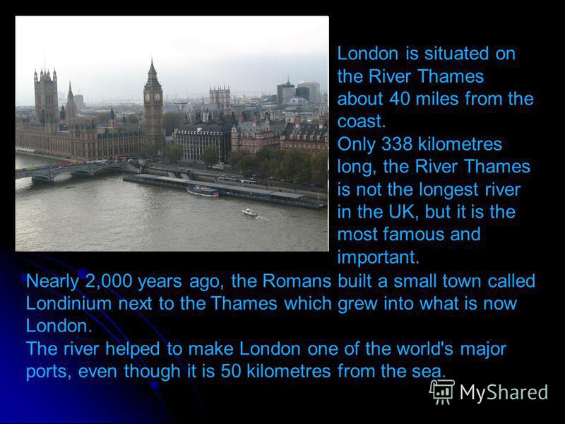 Nearly 2,000 years ago, the Romans built a small town called Londinium next to the Thames which grew into what is now London. The river helped to make London one of the world's major ports, even though it is 50 kilometres from the sea. London is situ