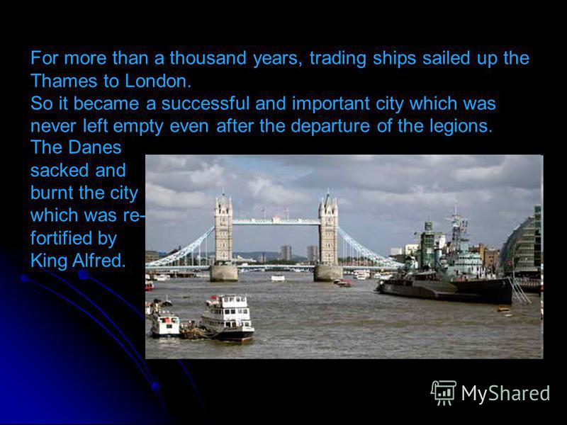 For more than a thousand years, trading ships sailed up the Thames to London. So it became a successful and important city which was never left empty even after the departure of the legions. The Danes sacked and burnt the city which was re- fortified
