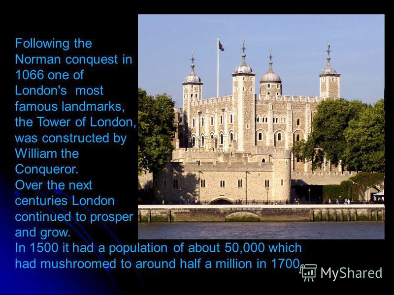 Following the Norman conquest in 1066 one of London's most famous landmarks, the Tower of London, was constructed by William the Conqueror. Over the next centuries London continued to prosper and grow. In 1500 it had a population of about 50,000 whic