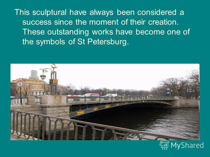 This sculptural have always been considered a success since the moment of their creation. These outstanding works have become one of the symbols of St Petersburg.