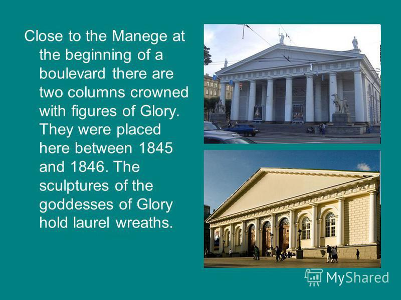 Close to the Manege at the beginning of a boulevard there are two columns crowned with figures of Glory. They were placed here between 1845 and 1846. The sculptures of the goddesses of Glory hold laurel wreaths.