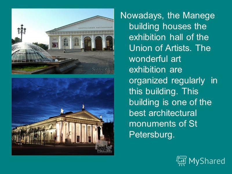 Nowadays, the Manege building houses the exhibition hall of the Union of Artists. The wonderful art exhibition are organized regularly in this building. This building is one of the best architectural monuments of St Petersburg.