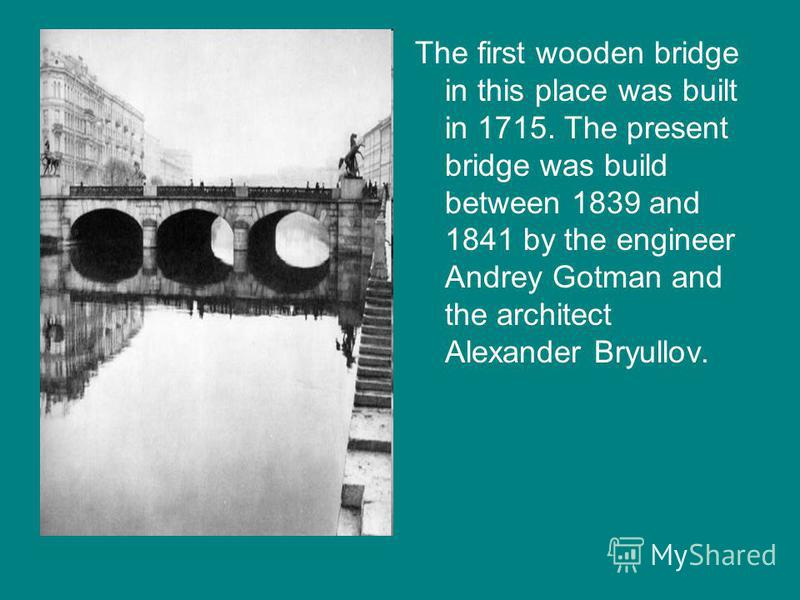 The first wooden bridge in this place was built in 1715. The present bridge was build between 1839 and 1841 by the engineer Andrey Gotman and the architect Alexander Bryullov.