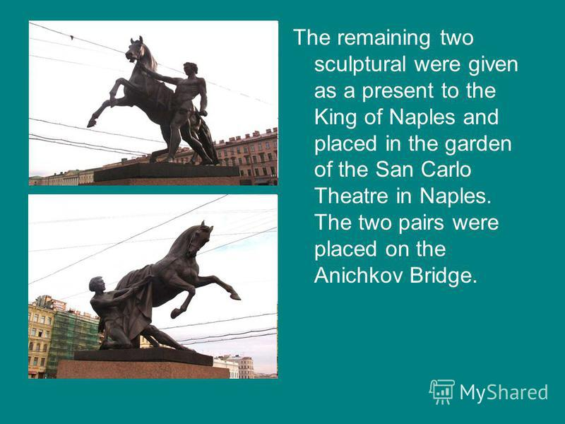The remaining two sculptural were given as a present to the King of Naples and placed in the garden of the San Carlo Theatre in Naples. The two pairs were placed on the Anichkov Bridge.