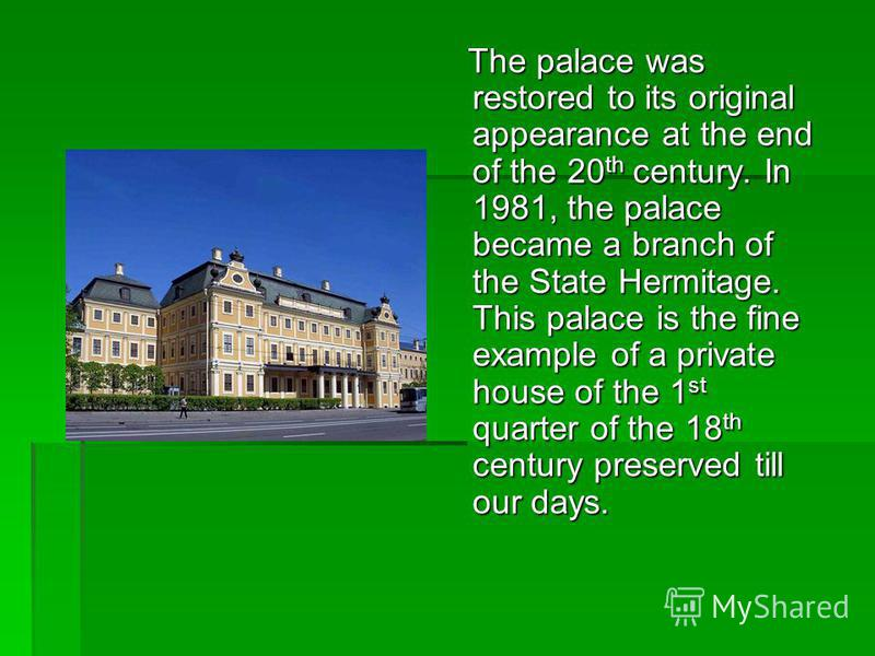 The palace was restored to its original appearance at the end of the 20 th century. In 1981, the palace became a branch of the State Hermitage. This palace is the fine example of a private house of the 1 st quarter of the 18 th century preserved till