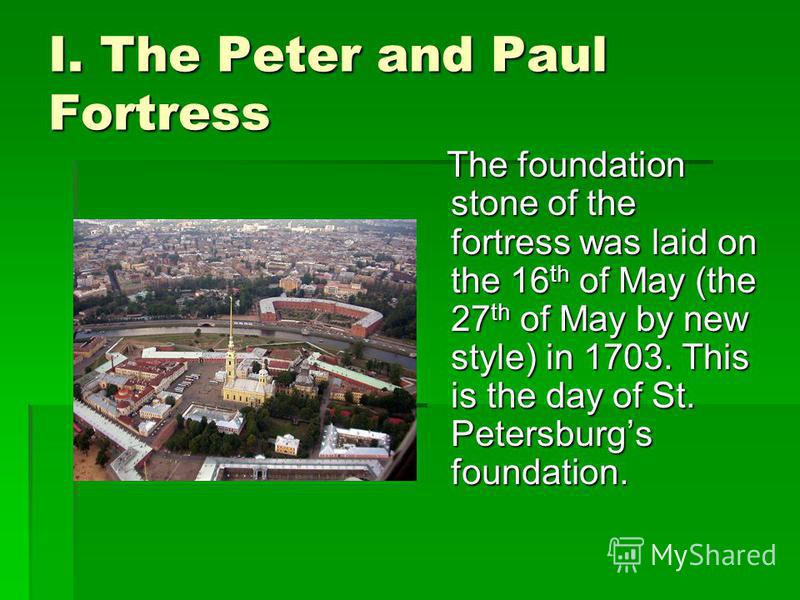 I. The Peter and Paul Fortress The foundation stone of the fortress was laid on the 16th of May (the 27th of May by new style) in 1703. This is the day of St. Petersburgs foundation.