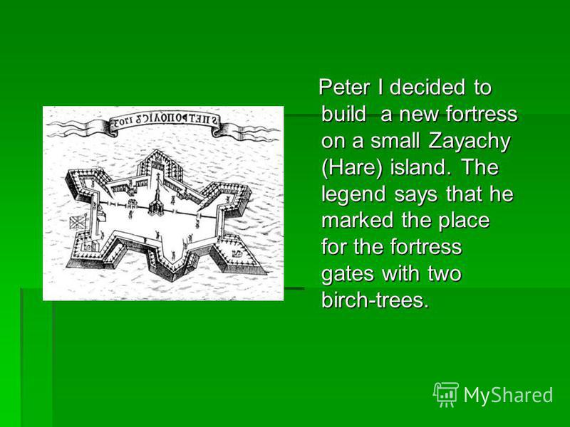 Peter I decided to build a new fortress on a small Zayachy (Hare) island. The legend says that he marked the place for the fortress gates with two birch-trees. Peter I decided to build a new fortress on a small Zayachy (Hare) island. The legend says