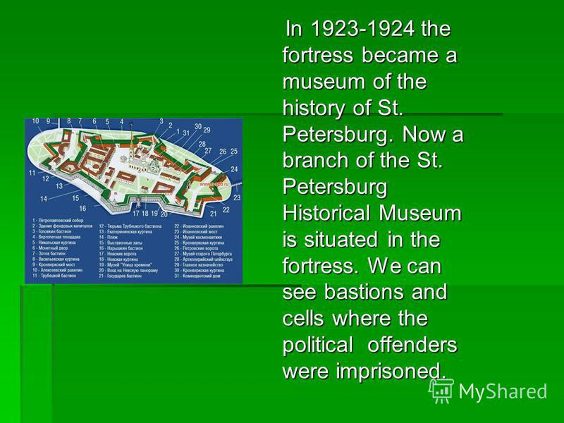 In 1923-1924 the fortress became a museum of the history of St. Petersburg. Now a branch of the St. Petersburg Historical Museum is situated in the fortress. We can see bastions and cells where the political offenders were imprisoned. In 1923-1924 th