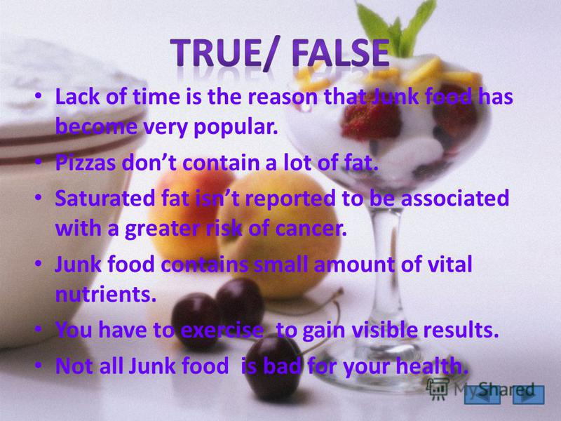 Lack of time is the reason that Junk food has become very popular. Pizzas dont contain a lot of fat. Saturated fat isnt reported to be associated with a greater risk of cancer. Junk food contains small amount of vital nutrients. You have to exercise