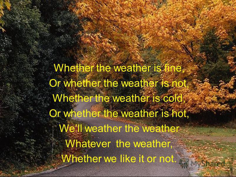 Whether the weather is fine, Or whether the weather is not, Whether the weather is cold, Or whether the weather is hot, Well weather the weather Whatever the weather, Whether we like it or not.