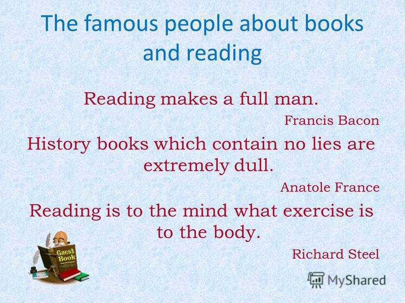 The famous people about books and reading Reading makes a full man. Francis Bacon History books which contain no lies are extremely dull. Anatole France Reading is to the mind what exercise is to the body. Richard Steel