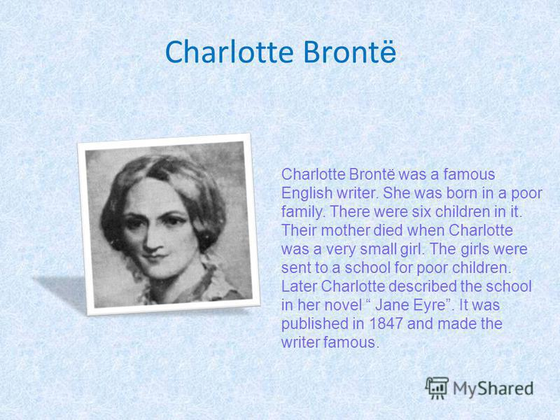 Charlotte Bront ё Charlotte Brontё was a famous English writer. She was born in a poor family. There were six children in it. Their mother died when Charlotte was a very small girl. The girls were sent to a school for poor children. Later Charlotte d