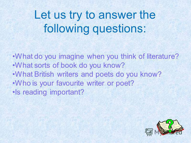 Let us try to answer the following questions: What do you imagine when you think of literature? What sorts of book do you know? What British writers and poets do you know? Who is your favourite writer or poet? Is reading important?