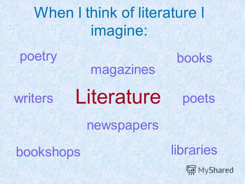When I think of literature I imagine: Literature books writers magazines poetry bookshops poets newspapers libraries