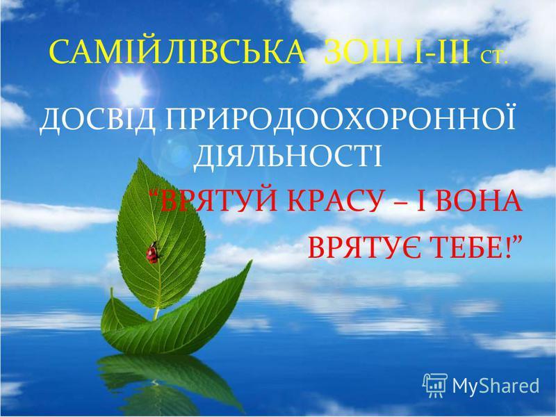 САМІЙЛІВСЬКА ЗОШ І-ІІІ СТ. ДОСВІД ПРИРОДООХОРОННОЇ ДІЯЛЬНОСТІ ВРЯТУЙ КРАСУ – І ВОНА ВРЯТУЄ ТЕБЕ!