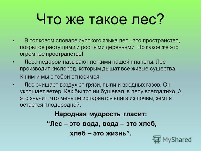 Что же такое лес? В толковом словаре русского языка лес –это пространство, покрытое растущими и рослыми деревьями. Но какое же это огромное пространство! Леса недаром называют легкими нашей планеты. Лес производит кислород, которым дышат все живые су