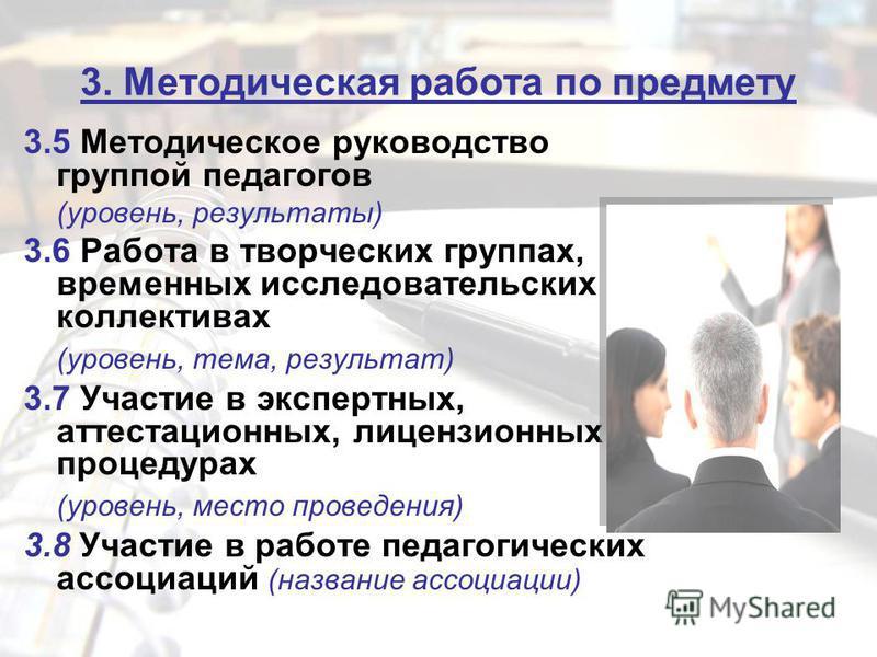 3. Методическая работа по предмету 3.5 Методическое руководство группой педагогов (уровень, результаты) 3.6 Работа в творческих группах, временных исследовательских коллективах (уровень, тема, результат) 3.7 Участие в экспертных, аттестационных, лице