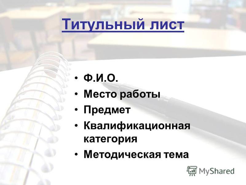 Титульный лист Ф.И.О. Место работы Предмет Квалификационная категория Методическая тема